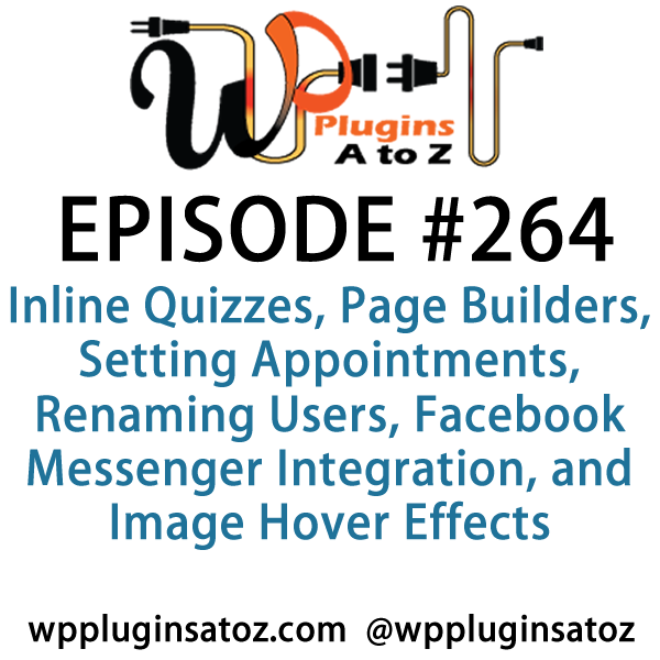 It's Episode 264 and we've got plugins for Inline Quizzes, Page Builders, Setting Appointments, Renaming Users, Facebook Messenger Integration, and Image Hover Effects.. It's all coming up on WordPress Plugins A-Z!