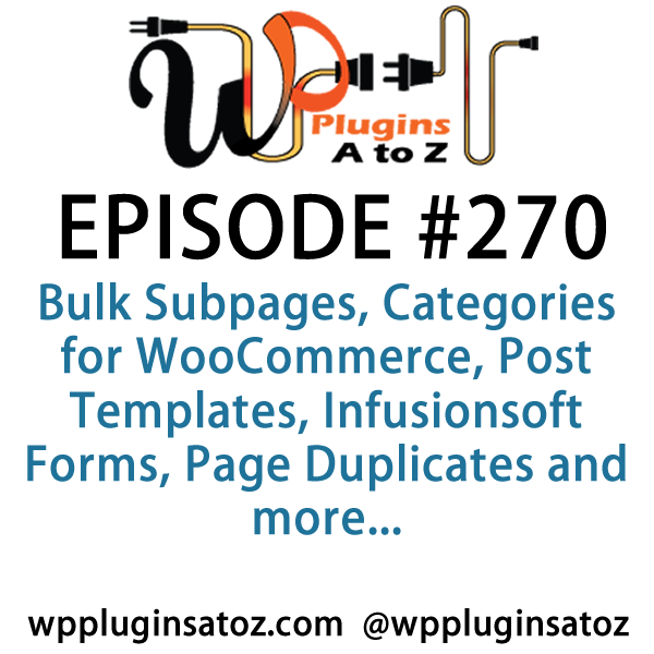 It's Episode 270 and we've got plugins for Bulk Subpages, Categories for WooCommerce, Post Templates, Infusionsoft Forms, Page Duplicates and more... It's all coming up on WordPress Plugins A-Z!