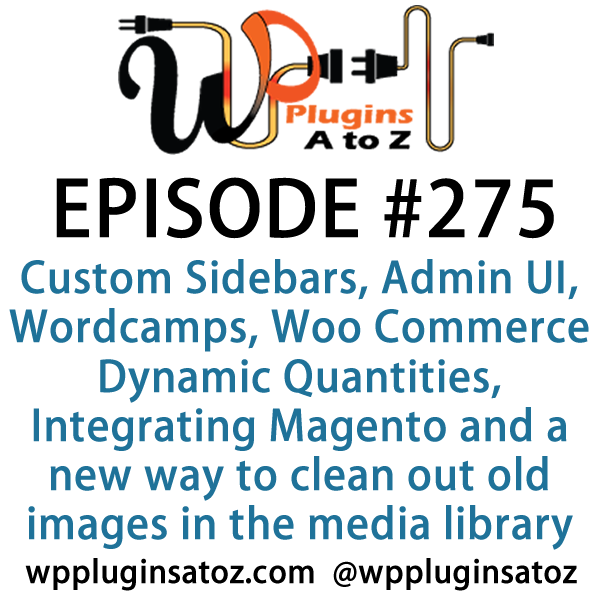 It's Episode 275 and we've got plugins for Custom Sidebars, Admin UI, Wordcamps, Woo Commerce Dynamic Quantities, Integrating Magento and a new way to clean out old images in the media library. It's all coming up on WordPress Plugins A-Z!