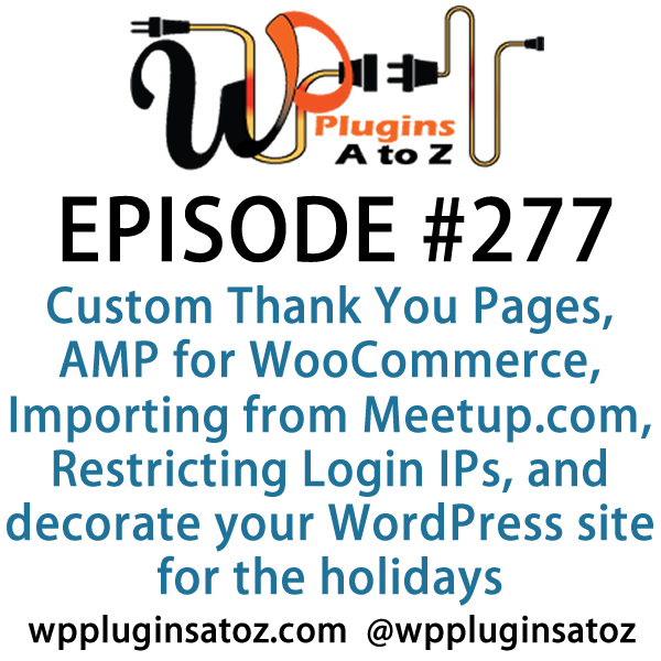 It's Episode 277 and we've got plugins for Custom Thank You Pages, AMP for WooCommerce, Importing Events from Meetup.com, Restricting Login IPs, and a great way to decorate your WordPress site for the holidays. It's all coming up on WordPress Plugins A-Z!