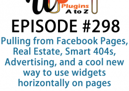 It's Episode 298 and we've got plugins for Pulling from Facebook Pages, Real Estate, Smart 404s, Advertising, and a cool new way to use widgets horizontally on pages. It's all coming up on WordPress Plugins A-Z!