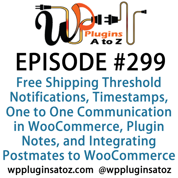 It's Episode 299 and we've got plugins for Free Shipping Threshold Notifications, Timestamps, One to One Communication in WooCommerce, Plugin Notes, and Integrating Postmates to WooCommerce. It's all coming up on WordPress Plugins A-Z!