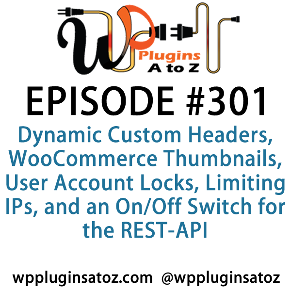 It's Episode 301 and we've got plugins for Dynamic Custom Headers, WooCommerce Thumbnails, User Account Locks, Limiting IPs, and an On/Off Switch for the REST-API. It's all coming up on WordPress Plugins A-Z!