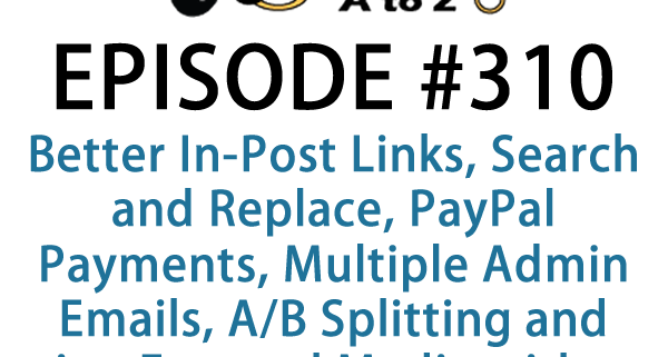 It's Episode 310 and we've got plugins for Better In-Post Links, Search and Replace, PayPal Payments, Multiple Admin Emails, A/B Splitting and using External Media without Import . It's all coming up on WordPress Plugins A-Z!