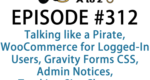 It's Episode 312 and we've got plugins for Talking like a Pirate, WooCommerce for Logged-In Users, Gravity Forms CSS, Admin Notices, Tracking Site Changes and integrating ChatBots into your WordPress site. It's all coming up on WordPress Plugins A-Z!