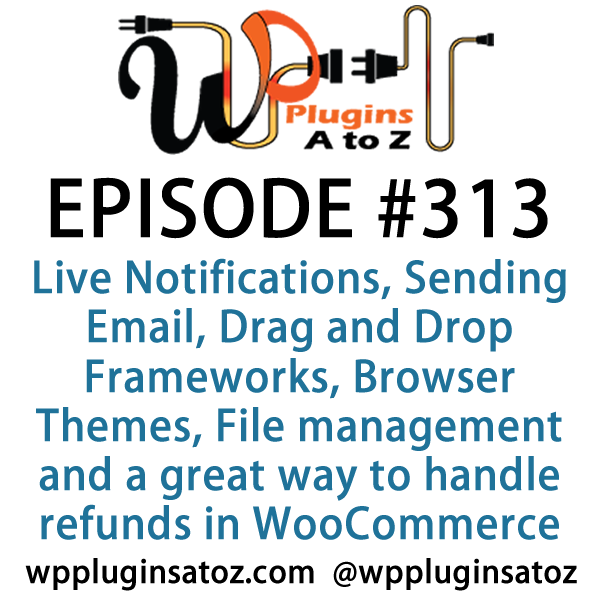 It's Episode 313 and we've got plugins for Live Notifications, Sending Email, Drag and Drop Frameworks, Browser Themes, File management and a great way to handle refunds in WooCommerce . It's all coming up on WordPress Plugins A-Z!