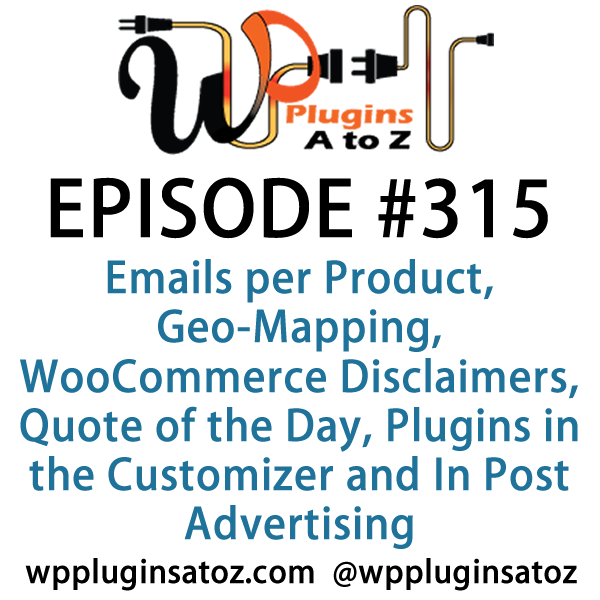 It's Episode 315 and we've got plugins for Emails per Product, Geo-Mapping, WooCommerce Disclaimers, Quote of the Day, Plugins in the Customizer and In Post Advertising. It's all coming up on WordPress Plugins A-Z!