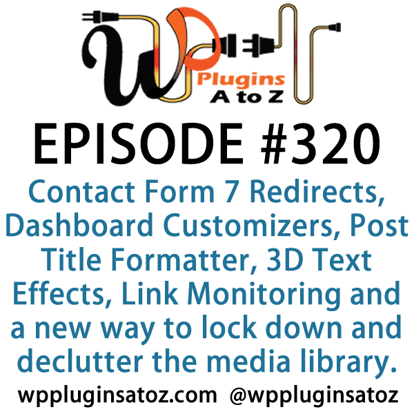 It's Episode 320 and we've got plugins for Contact Form 7 Redirects, Dashboard Customizers, Post Title Formatter, 3D Text Effects, Link Monitoring and a new way to lock down and declutter the media library. It's all coming up on WordPress Plugins A-Z!