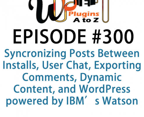 It's Episode 300 and we've got plugins for Synchronizing Posts Between Installs, User Chat, Exporting Comments, Dynamic Content, and WordPress powered by IBM's Watson. It's all coming up on WordPress Plugins A-Z!