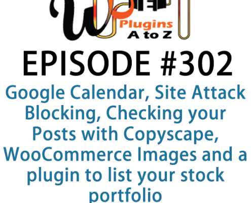 It's Episode 302 and we've got plugins for Google Calendar, Site Attack Blocking, Checking your Posts with Copyscape, WooCommerce Images and a plugin to list your stock portfolio. It's all coming up on WordPress Plugins A-Z!