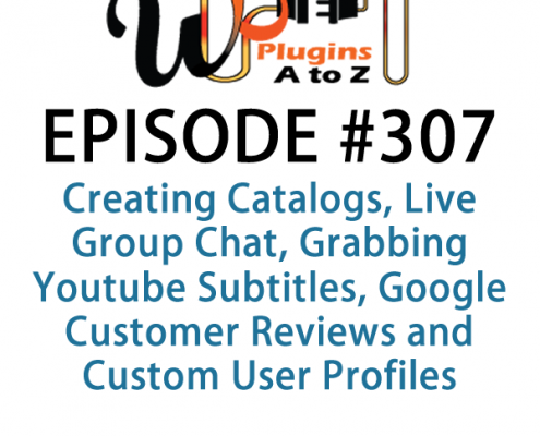 It's Episode 307 and we've got plugins for Creating Catalogs, Live Group Chat, Grabbing Youtube Subtitles, Google Customer Reviews and Custom User Profiles. It's all coming up on WordPress Plugins A-Z!