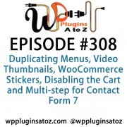 It's Episode 308 and we've got plugins for Duplicating Menus, Video Thumbnails, WooCommerce Stickers, Disabling the Cart and Multi-step for Contact Form 7. It's all coming up on WordPress Plugins A-Z!