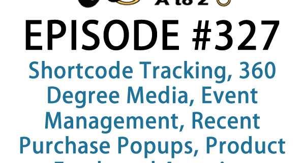 It's Episode 327 and we've got plugins for Shortcode Tracking, 360 Degree Media, Event Management, Recent Purchase Popups, Product Feeds and Amazing WooCommerce Tools. It's all coming up on WordPress Plugins A-Z!