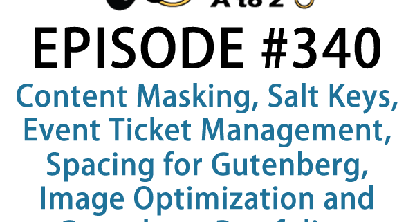 It's Episode 340 and we've got plugins for Content Masking, Salt Keys, Event Ticket Management, Spacing for Gutenberg, Image Optimization and Gutenberg Portfolios. It's all coming up on WordPress Plugins A-Z!