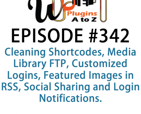 It's Episode 342 and we've got plugins for Cleaning Shortcodes, Media Library FTP, Customized Logins, Featured Images in RSS, Social Sharing and Login Notifications. It's all coming up on WordPress Plugins A-Z