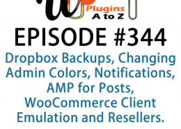 It's Episode 344 and we've got plugins for Dropbox Backups, Changing Admin Colors, Notifications, AMP for Posts, WooCommerce Client Emulation and Resellers. It's all coming up on WordPress Plugins A-Z!