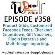 It's Episode 358 and we've got plugins for Product Grids, Customized Facebook Feeds, Checkout Countdown, Gift Vouchers, Plugin Detective and Multi-Image Importing. It's all coming up on WordPress Plugins A-Z!