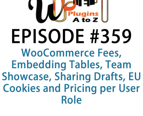 It's Episode 359 and we've got plugins for WooCommerce Fees, Embedding Tables, Team Showcase, Sharing Drafts, EU Cookies and Pricing per User Role. It's all coming up on WordPress Plugins A-Z!