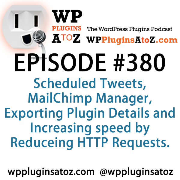 It's Episode 380 and I've got plugins for Scheduled Tweets, MailChimp Manager, Exporting Plugin Details and Increasing speed by Reducing HTTP Requests. It's all coming up on WordPress Plugins A-Z!