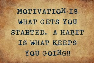 motivation gets you started, a habit keeps you going