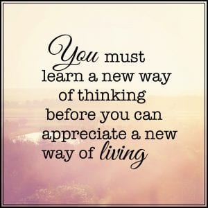inspirational quote reading you must learn a new way of thinking before you can appreciate a new way of living.